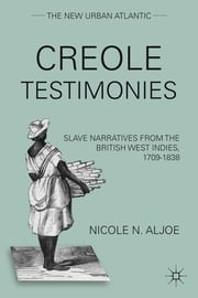 Creole Testimonies - Slave Narratives from the British West Indies, 1709-1838 ebook by Nicole N. Aljoe