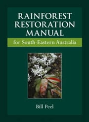 Rainforest Restoration Manual for South-Eastern Australia ebook by Bill Peel