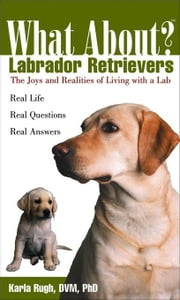 What about Labrador Retrievers: The Joy and Realities of Living with a Lab ebook by Rugh, Karla