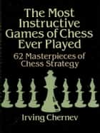 The Most Instructive Games of Chess Ever Played ebook by Irving Chernev