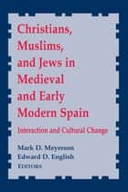 Christians, Muslims, and Jews in Medieval and Early Modern Spain - Interactionand Cultural Change ebook by Mark D. Meyerson, Edward D. English