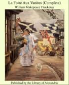 La Foire Aux Vanites (Complete) ebook by William Makepeace Thackeray
