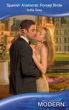 Spanish Aristocrat, Forced Bride (Mills & Boon Modern) ebook by India Grey