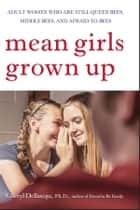 Mean Girls Grown Up - Adult Women Who Are Still Queen Bees, Middle Bees, and Afraid-to-Bees ebook by Cheryl Dellasega