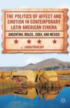 The Politics of Affect and Emotion in Contemporary Latin American Cinema ebook by L. Podalsky