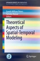 Theoretical Aspects of Spatial-Temporal Modeling ebook by Gareth William Peters,Tomoko Matsui