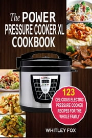 The Power Pressure Cooker XL Cookbook: 123 Delicious Electric Pressure Cooker Recipes For The Whole Family ebook by Whitley Fox