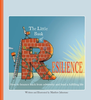 The Little Book of Resilience - How to Bounce Back from Adversity and Lead a Fulfilling Life ebook by Matthew Johnstone