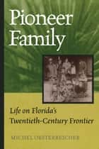 Pioneer Family - Life on Florida's Twentieth-Century Frontier ebook by Michel Oesterreicher, Daniel L. Schafer