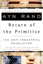 The Return of the Primitive - The Anti-Industrial Revolution ebook by Ayn Rand, Peter Schwartz