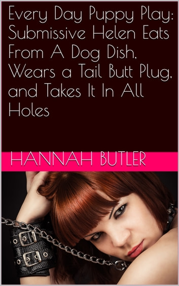 Every Day Puppy Play: Submissive Helen Eats From A Dog Dish, Wears a Tail Butt Plug, and Takes It In All Holes ebook by Hannah Butler