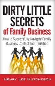 Dirty Little Secrets of Family Business - How to Successfully Navigate Family Business Conflict and Transition ebook by Henry Lee Hutcheson