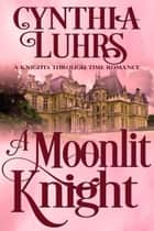 A Moonlit Knight - A Knights Through Time Romance, #11 ebook by Cynthia Luhrs
