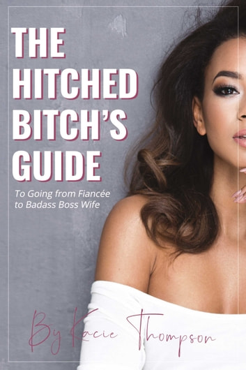 The Hitched Bitch's Guide - To Going from Fiancée to Badass Boss Wife ebook by Kacie Thompson