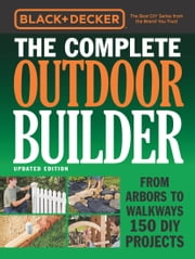 Black & Decker The Complete Outdoor Builder - Updated Edition - From Arbors to Walkways 150 DIY Projects ebook by Editors of Cool Springs Press