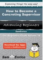 How to Become a Concreting Supervisor - How to Become a Concreting Supervisor ebook by Celine Nagy