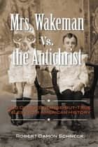 Mrs. Wakeman vs. the Antichrist - And Other Strange-but-True Tales from American History ebook by Robert Damon Schneck