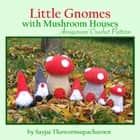 Little Gnomes with Mushroom Houses Amigurumi Crochet Pattern ebook by Sayjai Thawornsupacharoen