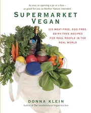 Supermarket Vegan: 225 Meat-Free, Egg-Free, Dairy-Free Recipes for Real Peoplein the Real World - 225 Meat-Free, Egg-Free, Dairy-Free Recipes for Real Peoplein the Real World ebook by Donna Klein