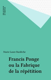 Francis Ponge ou la Fabrique de la répétition ebook by Marie-Laure Bardèche