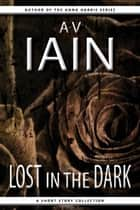 Lost In The Dark - A Short Story Collection ebook by AV Iain