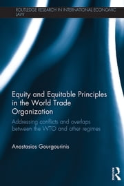 Equity and Equitable Principles in the World Trade Organization - Addressing Conflicts and Overlaps between the WTO and Other Regimes ebook by Anastasios Gourgourinis