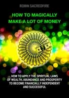 How to Magically Make a Lot of Money: How to Apply the Spiritual Laws of Wealth, Abundance and Prosperity to Become Financially Independent and Successful ebook by Robin Sacredfire