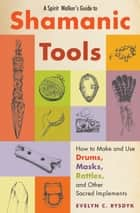 A Spirit Walker's Guide to Shamanic Tools - How to Make and Use Drums, Masks, Rattles, and Other Sacred Implements ebook by Evelyn C. Rysdyk