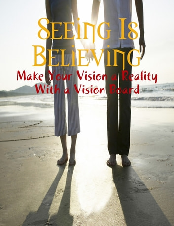 Seeing Is Believing - Make Your Vision a Reality With a Vision Board ebook by M Osterhoudt