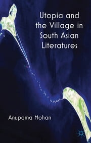 Utopia and the Village in South Asian Literatures ebook by Anupama Mohan
