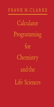 Calculator Programming for Chemistry and the Life Sciences ebook by Clarke, Frank H.