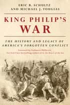 King Philip's War: The History and Legacy of America's Forgotten Conflict (Revised Edition) ebook by Eric B. Schultz, Michael J. Tougias, Nathaniel Philbrick