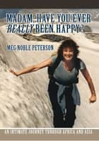 MADAM, HAVE YOU EVER REALLY BEEN HAPPY? ebook by Meg Noble Peterson