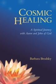Cosmic Healing - A Spiritual Journey with Aaron and John of God ebook by Barbara Brodsky