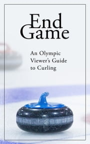 End Game: An Olympic Viewer's Guide to Curling ebook by Kevin Palmer