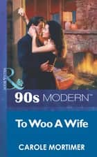 To Woo A Wife (Mills & Boon Vintage 90s Modern) ebook by Carole Mortimer