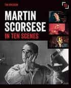 Martin Scorsese in Ten Scenes - The stories behind the key moments of cinematic genius ebook by Tim Grierson