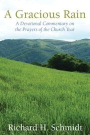 A Gracious Rain - A Devotional Commentary on the Prayers of the Church Year ebook by Richard H. Schmidt