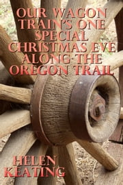 Our Wagon Train's One Special Christmas Eve Along The Oregon Trail ebook by Helen Keating