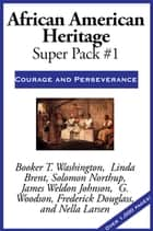 African American Heritage Super Pack #1 - Courage and Perseverance ebook by Frederick Douglass, Booker T. Washington, Linda Brent,...