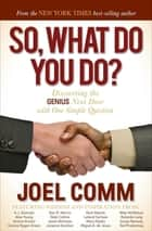 So, What Do You Do? - Discovering the Genius Next Door with One Simple Question ebook by Joel Comm