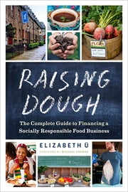 Raising Dough - The Complete Guide to Financing a Socially Responsible Food Business ebook by Elizabeth Ü,Michael Shuman