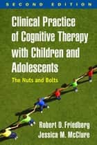 Clinical Practice of Cognitive Therapy with Children and Adolescents, Second Edition - The Nuts and Bolts ebook by Jessica M. McClure, PsyD, Robert D. Friedberg,...