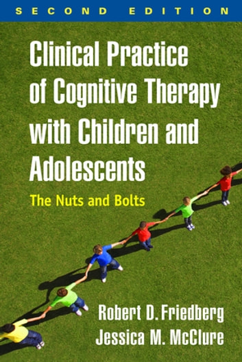 Clinical Practice of Cognitive Therapy with Children and Adolescents, Second Edition - The Nuts and Bolts ebook by Jessica M. McClure, PsyD,Robert D. Friedberg, PhD