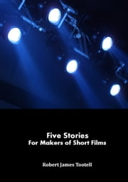 Five Stories for Makers of Short Films ebook by Robert James Tootell