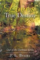 Love's True Destiny - Out of the Darkness Series ebook by P. L. Byers