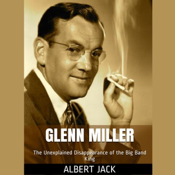 Glenn Miller - The Unexplained Disappearance of the Big Band King audiobook by Albert Jack