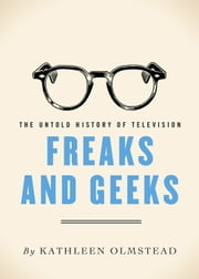 Freaks and Geeks - The Untold History of Television ebook by Kathleen Olmstead