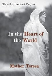 In the Heart of the World - Thoughts, Stories & Prayers ebook by Mother Teresa