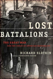 Lost Battalions - The Great War and the Crisis of American Nationality ebook by Richard Slotkin